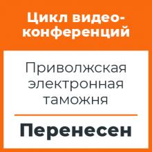Цикл видеоконференций с Приволжской электронной таможней перенесен